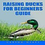 Raising Ducks for Beginners Guide   Carson Wyatt