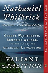 Valiant Ambition: George Washington, Benedict Arnold, and the Fate of the American Revolution