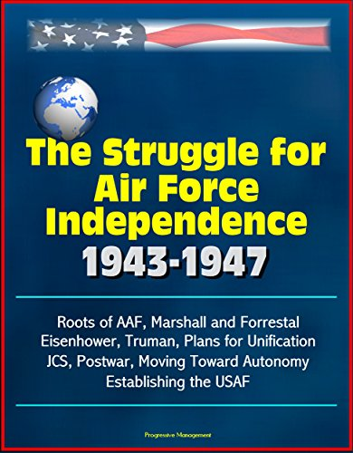 The Struggle for Air Force Independence 1943-1947 - Roots of AAF, Marshall and Forrestal, Eisenhower, Truman, Plans for Unification, JCS, Postwar, Moving Toward Autonomy, Establishing the USAF