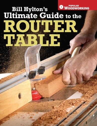 Bill Hylton's Ultimate Guide to the Router Table (Popular Woodworking)