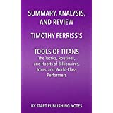 Summary, Analysis, and Review of Timothy Ferriss's Tools of Titans: The Tactics, Routines, and Habits of Billionaires...