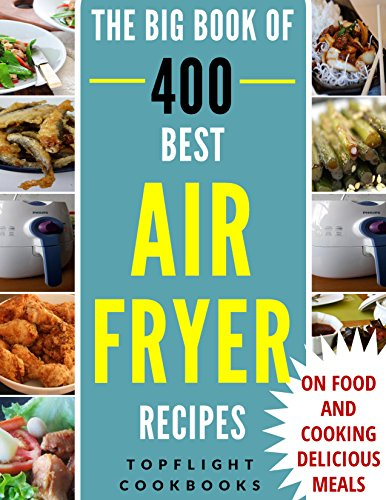 AIR FRYER RECIPES: AIR FRYER COOKBOOK: 400 BEST RECIPES TO FRY, GRILL, ROAST AND BAKE (paleo, clean eating, healthy meals, air fryer recipes cookbook, cooking for two, vegan, Instant meal, pot ) by Topflight Cookbooks