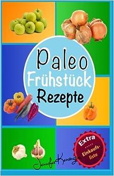Paleo Rezepte Kochbuch Frühstück: 40 Rezepte zum Frühstück und mehr aus der Paleo Diät ; Gerichte auf deutsch inklusive Zutaten: Volume 1 (Paleo Diät Plan)