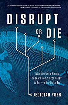 Disrupt or Die: What the World Needs to Learn from Silicon Valley to Survive the Digital Era by [Yueh, Jedidiah]