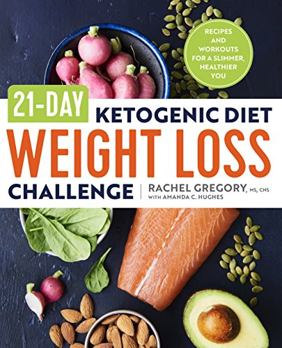 21-Day Ketogenic Diet Weight Loss Challenge: Recipes and Workouts for a Slimmer, Healthier You by Rachel Gregory MS  CNS  ATC  CSCS, Amanda C. Hughes