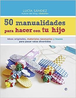 50 manualidades para hacer con tu hijo : ideas originales ...