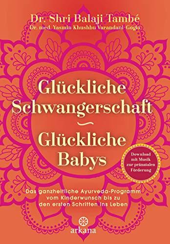 Glückliche Schwangerschaft - glückliche Babys: Das ganzheitliche Ayurveda-Programm vom Kinderwunsch bis zu den ersten Schritten ins Leben - Mit Download: ... zur pränatalen Förderung (German Edition)