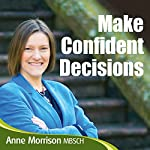 Make Confident Decisions: Feel More Comfortable with the Choices and Decisions You Make | Anne Morrison