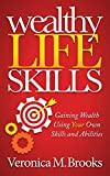 Wealthy Life Skills: Gaining Wealth Using Your Own Skills and Abilities