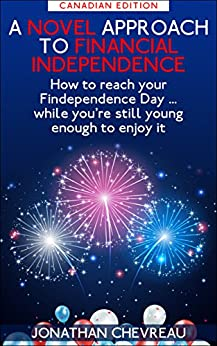 A Novel Approach to Financial Independence (Canadian edition): How to reach your Findependence Day ... while you're still young enough to enjoy it by [Chevreau, Jonathan]