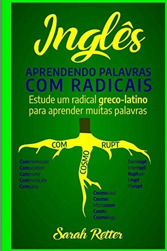 Ingles: Aprendendo Palavras Com Radicais.: Estude Um Radical Greco-Latino Para Aprender Muitas Palavras. Aumente Seu Vocabulário Em Inglès Com Morfemas Latinos E Gregos!