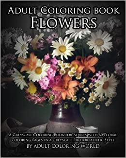 Adult Coloring Book Flowers A Greyscale For Adults With 60 Floral Pages In Photorealistic Style