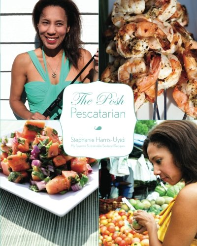 The Posh Pescatarian: My Favorite Sustainable Seafood Recipes: The Posh Pescatarian by Mrs. Stephanie J Harris-Uyidi