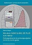 Mit dem CASIO fx-991DE PLUS zum Abitur: Prüfungsrelevante Anwendungsaufgaben Schritt für Schritt gelöst (Mathematik)