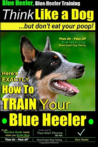 Download By Mr. Paul Allen Pearce Blue Heeler, Blue Heeler Training, Think Like a Dog, But Don't Eat Your Poop!: 'Paws on Paws Off' Bl (1. Blue Heeler) [Paperback] pdf