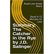 Summary: The Catcher in the Rye by J.D. Salinger: Read In 15 Minutes Or Less