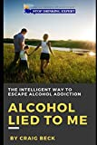 Alcohol Lied to Me: The Intelligent Way to Escape Alcohol Addiction