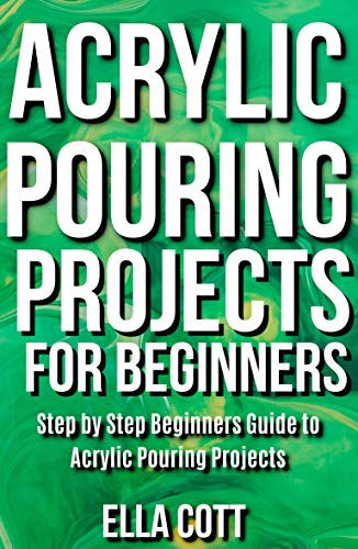 - Acrylic Pouring Projects For Beginners : Step by Step Beginners Guide to Acrylic Pouring Projects