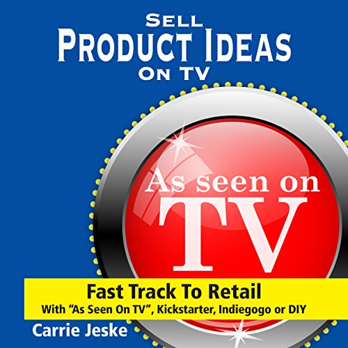 Sell Crowdfunding Products on TV: Fast Track to Retail using''As Seen on TV'', DIY, Kickstarter and Indiegogo