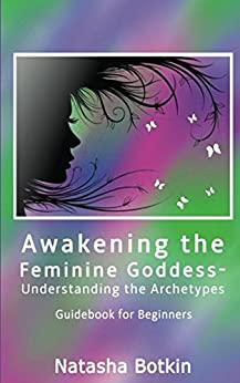 Awakening the Feminine Goddess- Understanding the Archetypes: Guidebook for Beginners by [Botkin, Natasha]