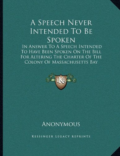 A Speech Never Intended To Be Spoken: In Answer To A Speech Intended To Have Been Spoken On The Bill For Altering The Charter Of The Colony Of Massachusetts Bay (1774) ebook