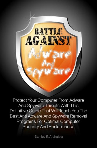 Battle Against Adware And Spyware: Protect Your Computer From Adware And Spyware Threats With This Definitive Guide That Will Teach You The Best Anti Adware And Spyware Removal Programs (The Best Spyware And Malware Removal)