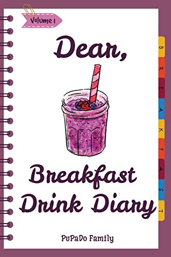 Dear, Breakfast Drink Diary: Make An Awesome Month With 31 Best Breakfast Drink Recipes! (How To Make Smoothie, Smoothie Bowl Recipe Book, Organic Smoothie Recipe Book, Ninja Smoothie Book) (Volume 1) by PuPaDo Family