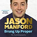 Brung Up Proper: My Autobiography Audiobook by Jason Manford Narrated by Jason Manford