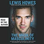 The Mask of Masculinity: How Men Can Embrace Vulnerability, Create Strong Relationships, and Live Their Fullest Lives | Lewis Howes