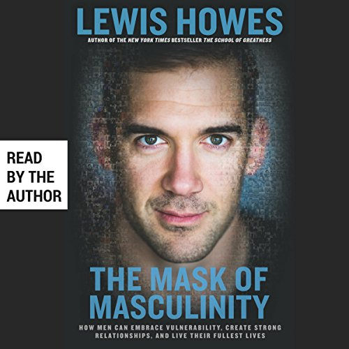 The Mask of Masculinity: How Men Can Embrace Vulnerability, Create Strong Relationships, and Live Their Fullest Lives