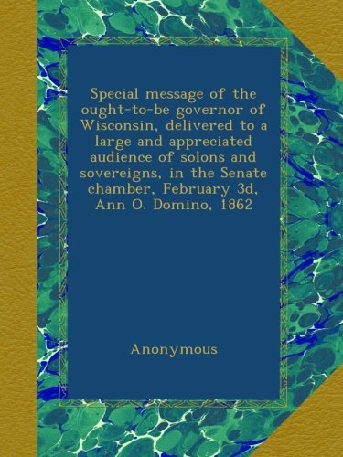 Special message of the ought-to-be governor of Wisconsin, delivered to a large and appreciated audience of solons and sovereigns, in the Senate chamber, February 3d, Ann O. Domino, 1862 PDF