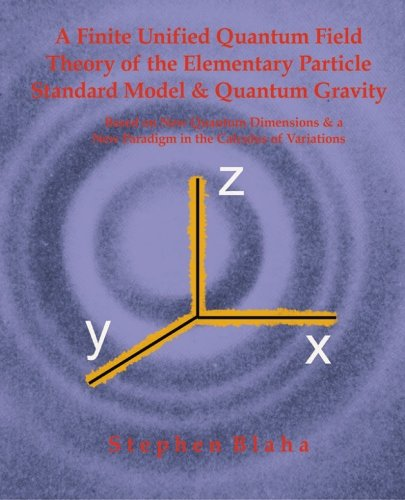 Download A Finite Unified Quantum Field Theory of the Elementary Particle Standard Model and Quantum Gravity Based on New Quantum Dimensions & a New Paradigm in the Calculus of Variations PDF