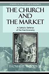 The Church and the Market: A Catholic Defense of the Free Economy (Studies in Ethics and Economics)