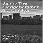 Jenny the Sledgehammer Serial Killer | Jeffrey Jeschke