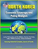 North Korea: Economic Leverage and Policy Analysis - Juche Philosophy and the Military, Nuclear Six-Party Talks, DPRK Economy, China Investment, Kaesong Industrial Complex, Source of Funds
