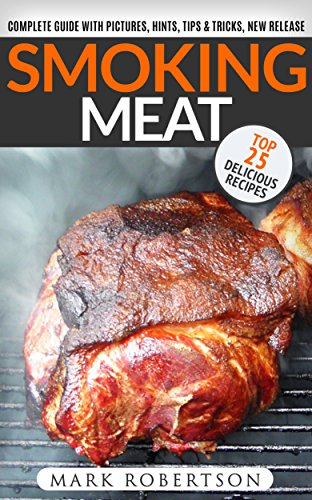 Smoking Meat: TOP 25 Delicious Recipes: Complete Smoker Guide For The Best BBQ. Unique Smoking Meat Recipe Book. (Smoked Meat Recipes, Smoked Meat Cookbook, Smoked Meat Guide, Smoking Meat Guide) by [Robertson, Mark]