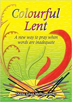 Colourful Lent: A New Way to Pray When Words are Inadequate by Sheila Julian Merryweather (2005-08-31)