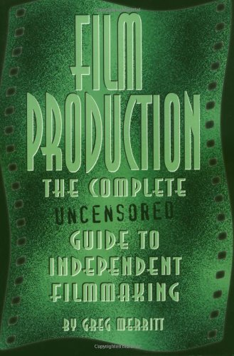 Film Production  The Complete Uncensored Guide To Filmmaking  The Complete Uncensored Guide To Independent Filmmaking