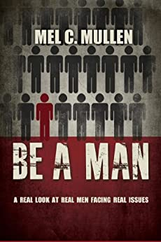 Be a Man: A Real Look at Real Men Facing Real Issues by [Mullen, Mel C.]