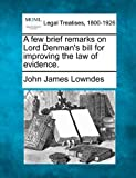 A few brief remarks on Lord Denman's bill for improving the law of Evidence, John James Lowndes, 1240043406