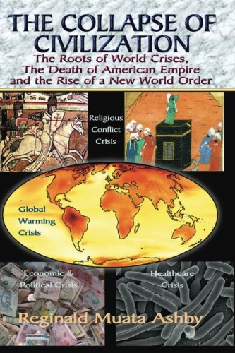 THE COLLAPSE OF CIVILIZATION: The Roots of World Crises, The Death of American Empire & The Rise of a New World Orde