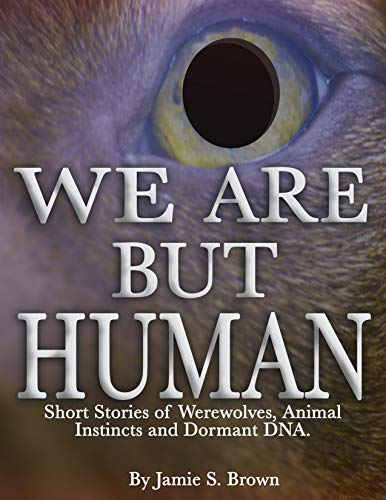 We Are But Human: Horror Stories of Werewolves, Animal Instincts and Dormant DNA (Volume Book -