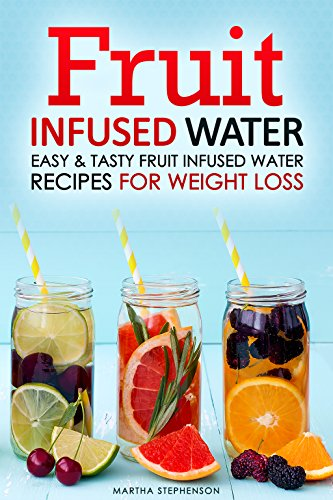 Fruit Infused Water: Easy & Tasty Fruit Infused Water Recipes for Weight Loss by Martha Stephenson