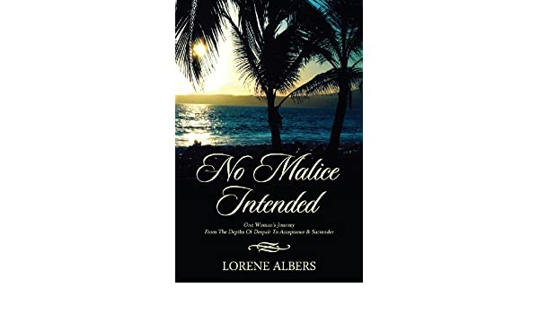 No Malice Intended: One Woman's Journey From The Depths Of Despair To Acceptance & Surrender