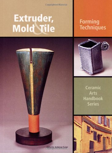 Extruder, Mold and Tile: Forming Techniques (Ceramic Arts Handbook)
