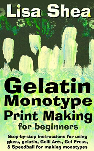Gelatin Monotype Print Making For Beginners - Step-by-step instructions for using glass, gelatin, Gelli Arts, Gel Press, & Speedball for making - Glass Plate Photography