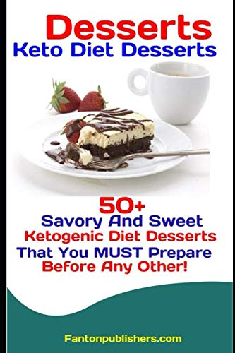 Desserts: Keto Diet Desserts: 50+ Savory and Sweet Ketogenic Diet Desserts That You MUST Prepare Before Any Other! by Fanton Publishers