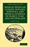Medical Notes on Climate, Diseases, Hospitals, and Medical Schools, in France, Italy, and Switzerland : Comprising an Inquiry into the Effects of a Residence in the South of Europe, in Cases of Pulmonary Consumption, Clark, James, 1108064345