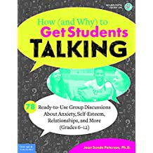 How (and Why) to Get Students Talking: 78 Ready-to-Use Group Discussions About Anxiety, Self-Esteem, Relationships, and More (Grades 6–12)