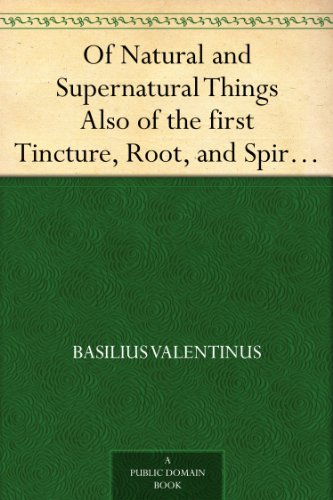 of-natural-and-supernatural-things-also-of-the-first-tincture-root-and-spirit-of-metals-and-minerals